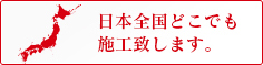 日本全国どこでも施工致します。