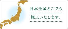 日本全国どこでも施工いたします。